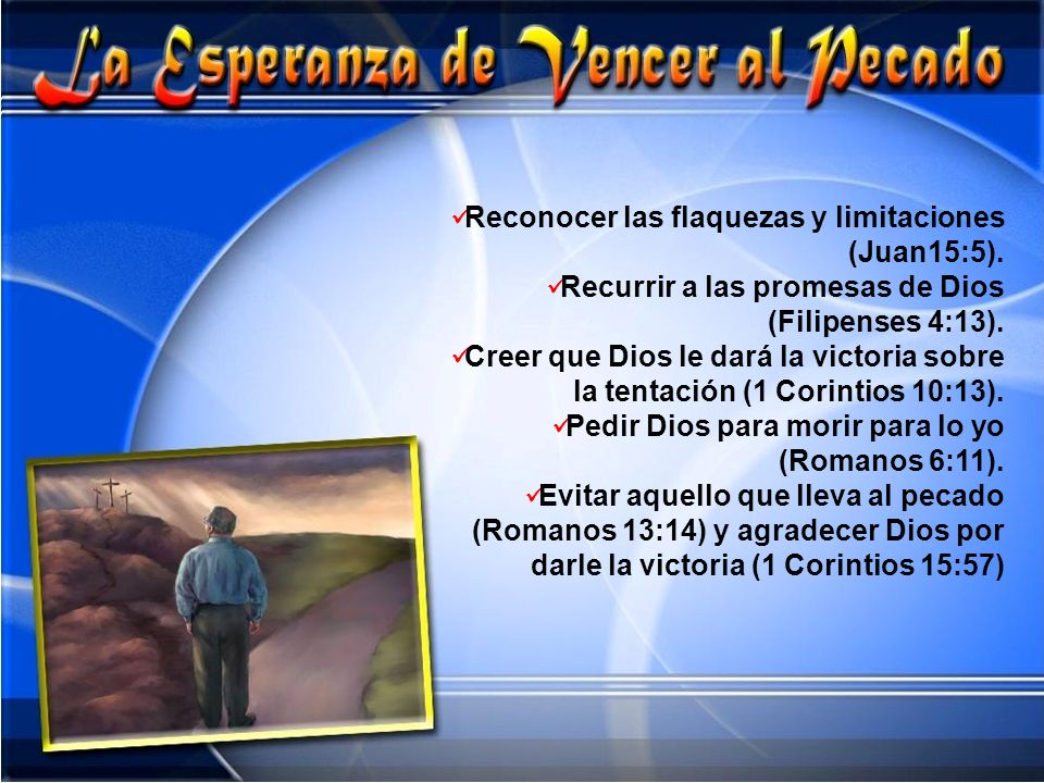 Reconocer las flaquezas y limitaciones (Juan15:5). Recurrir a las promesas de Dios (Filipenses 4:13). Creer que Dios le dará la victoria sobre la tent