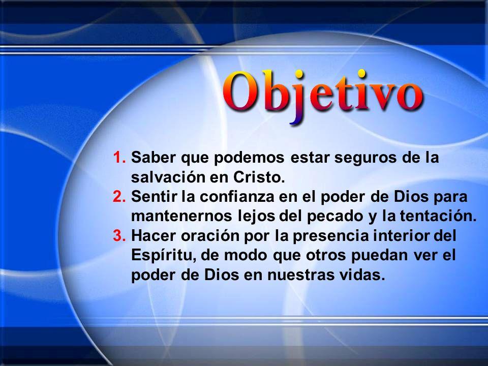 1.Saber que podemos estar seguros de la salvación en Cristo. 2.Sentir la confianza en el poder de Dios para mantenernos lejos del pecado y la tentació
