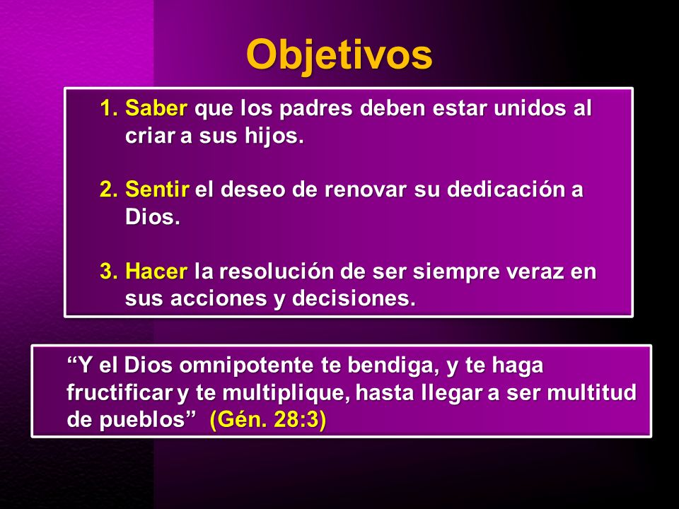 Objetivos 1.Saber que los padres deben estar unidos al criar a sus hijos. 2.Sentir el deseo de renovar su dedicación a Dios. 3.Hacer la resolución de