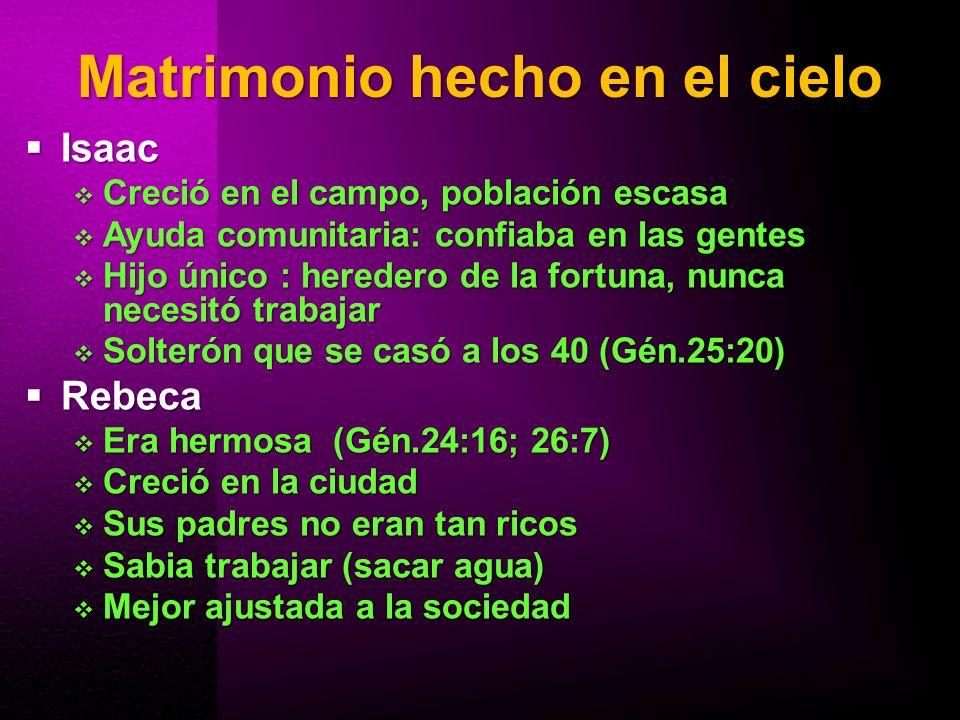 Matrimonio hecho en el cielo Tres elementos fundamentales Tres elementos fundamentales Dios Dios Abraham a Eliezer: Jehová Dios de los cielos … enviará su ángel delante de ti (Gén24:7)Abraham a Eliezer: Jehová Dios de los cielos … enviará su ángel delante de ti (Gén24:7) La familia: De Jehová ha salido esto (Gén.24:50)La familia: De Jehová ha salido esto (Gén.24:50) Oración Oración Eliezer (tres actos) Gén.24:12, 26, 52Eliezer (tres actos) Gén.24:12, 26, 52 Isaac, sale de su oración para aceptar su novia (Gén.24:63-67)Isaac, sale de su oración para aceptar su novia (Gén.24:63-67) Amor Amor Isaac: Y la amó (Gén.24:67)Isaac: Y la amó (Gén.24:67)