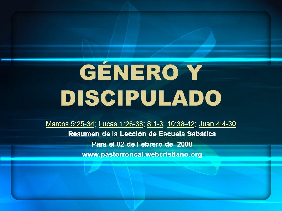 GÉNERO Y DISCIPULADO Marcos 5:25-34Marcos 5:25-34; Lucas 1:26-38; 8:1-3; 10:38-42; Juan 4:4-30.Lucas 1:26-388:1-310:38-42Juan 4:4-30 Resumen de la Lec