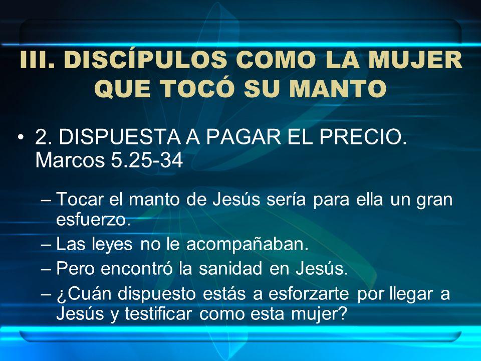 III. DISCÍPULOS COMO LA MUJER QUE TOCÓ SU MANTO 2. DISPUESTA A PAGAR EL PRECIO. Marcos 5.25-34 –Tocar el manto de Jesús sería para ella un gran esfuer