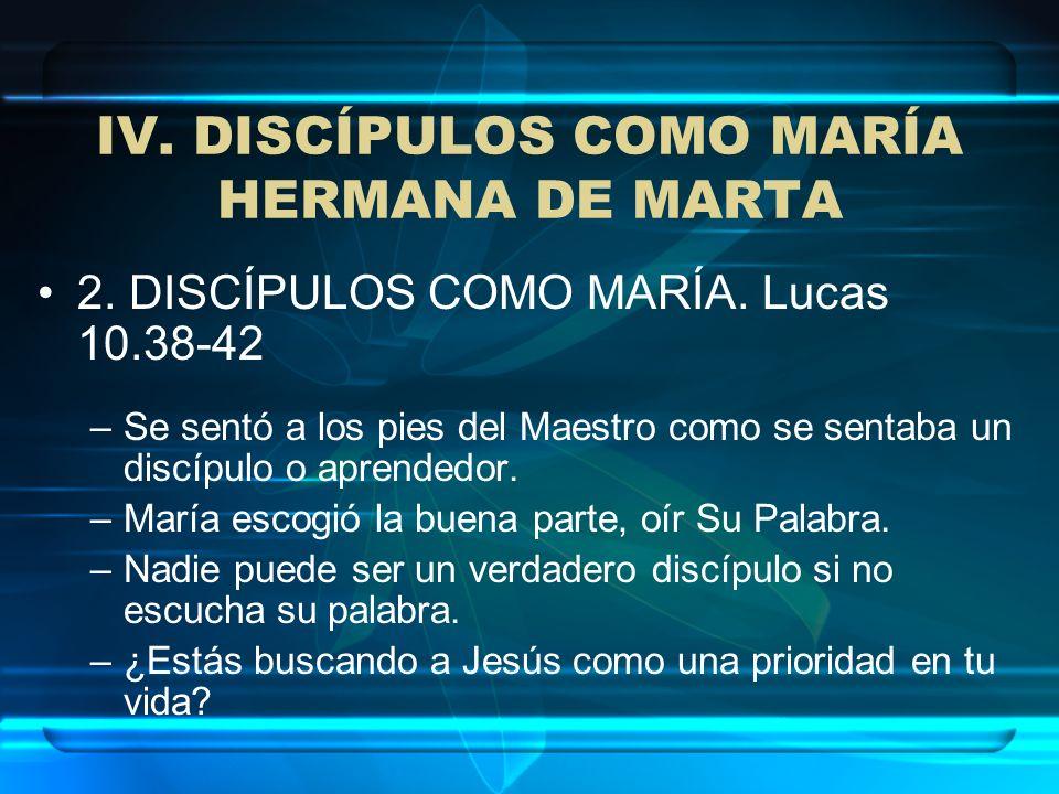 IV. DISCÍPULOS COMO MARÍA HERMANA DE MARTA 2. DISCÍPULOS COMO MARÍA. Lucas 10.38-42 –Se sentó a los pies del Maestro como se sentaba un discípulo o ap