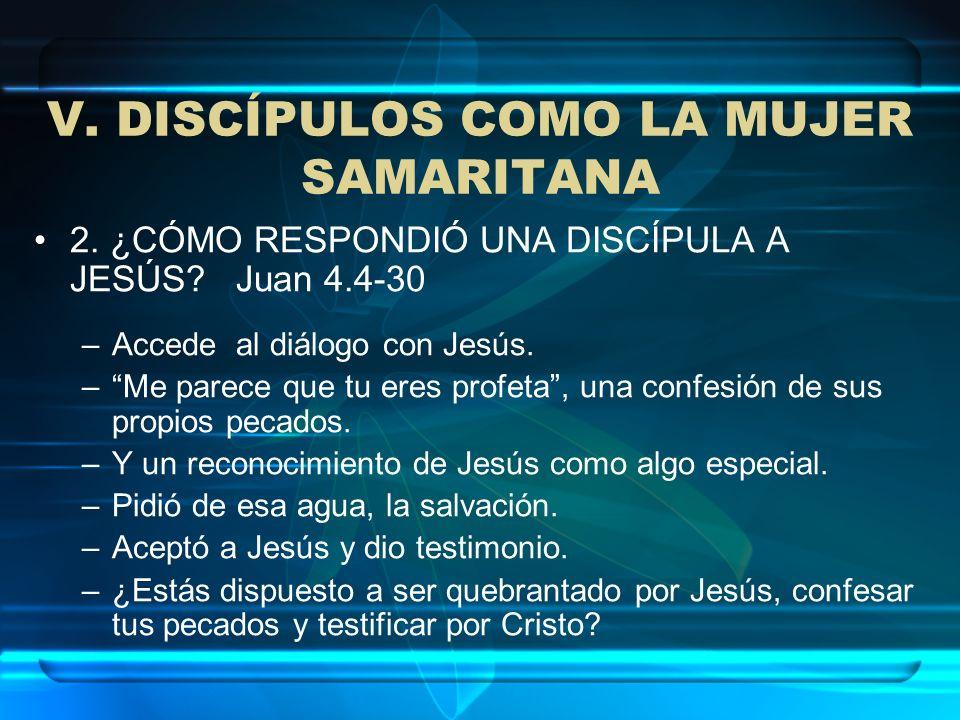 V. DISCÍPULOS COMO LA MUJER SAMARITANA 2. ¿CÓMO RESPONDIÓ UNA DISCÍPULA A JESÚS? Juan 4.4-30 –Accede al diálogo con Jesús. –Me parece que tu eres prof