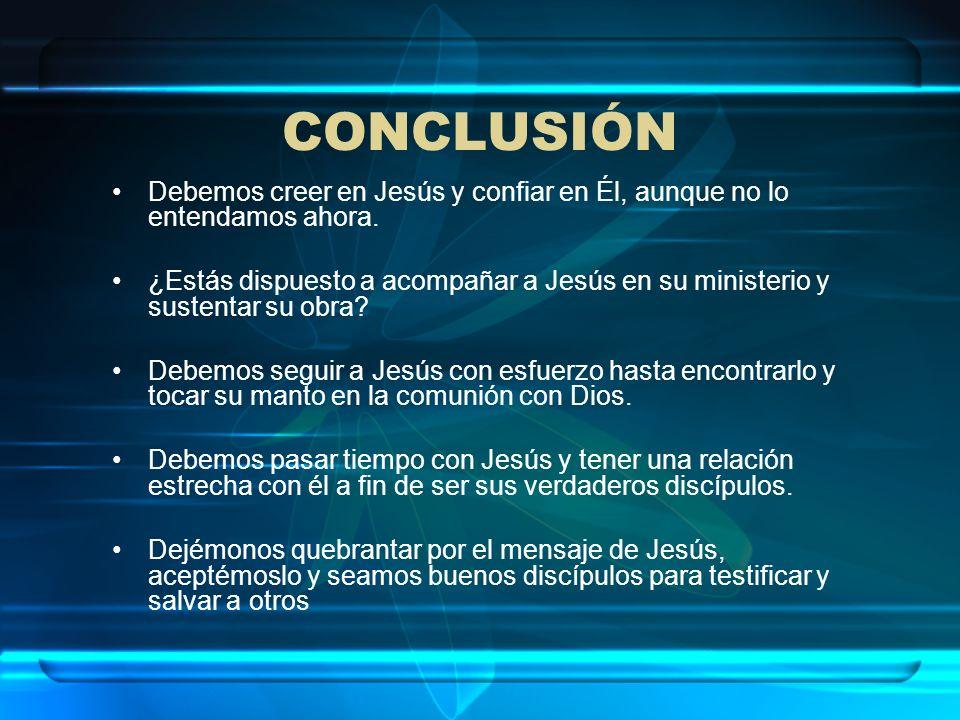 CONCLUSIÓN Debemos creer en Jesús y confiar en Él, aunque no lo entendamos ahora. ¿Estás dispuesto a acompañar a Jesús en su ministerio y sustentar su