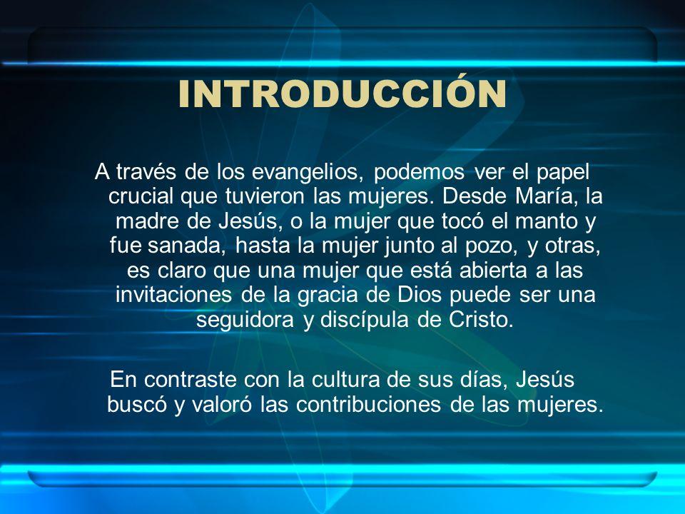 INTRODUCCIÓN A través de los evangelios, podemos ver el papel crucial que tuvieron las mujeres. Desde María, la madre de Jesús, o la mujer que tocó el