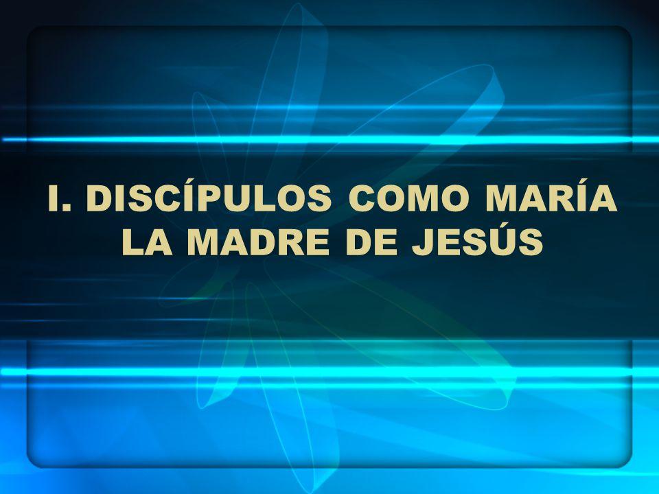 I. DISCÍPULOS COMO MARÍA LA MADRE DE JESÚS