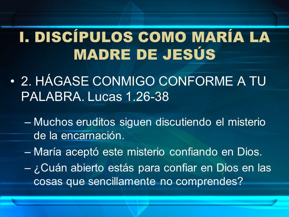 I. DISCÍPULOS COMO MARÍA LA MADRE DE JESÚS 2. HÁGASE CONMIGO CONFORME A TU PALABRA. Lucas 1.26-38 –Muchos eruditos siguen discutiendo el misterio de l