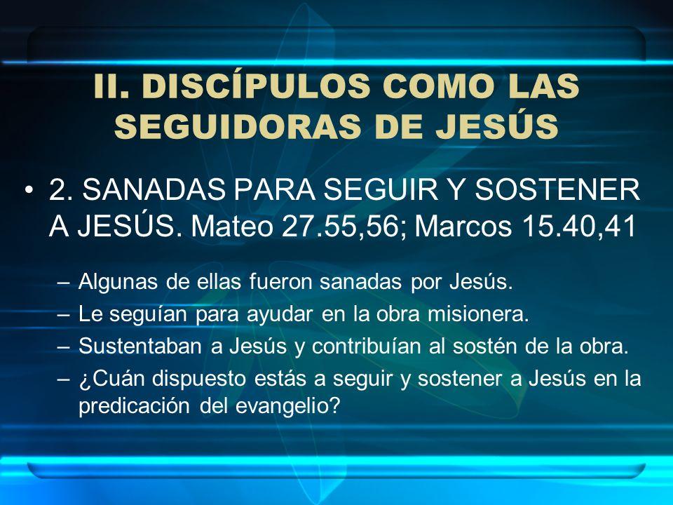 II. DISCÍPULOS COMO LAS SEGUIDORAS DE JESÚS 2. SANADAS PARA SEGUIR Y SOSTENER A JESÚS. Mateo 27.55,56; Marcos 15.40,41 –Algunas de ellas fueron sanada