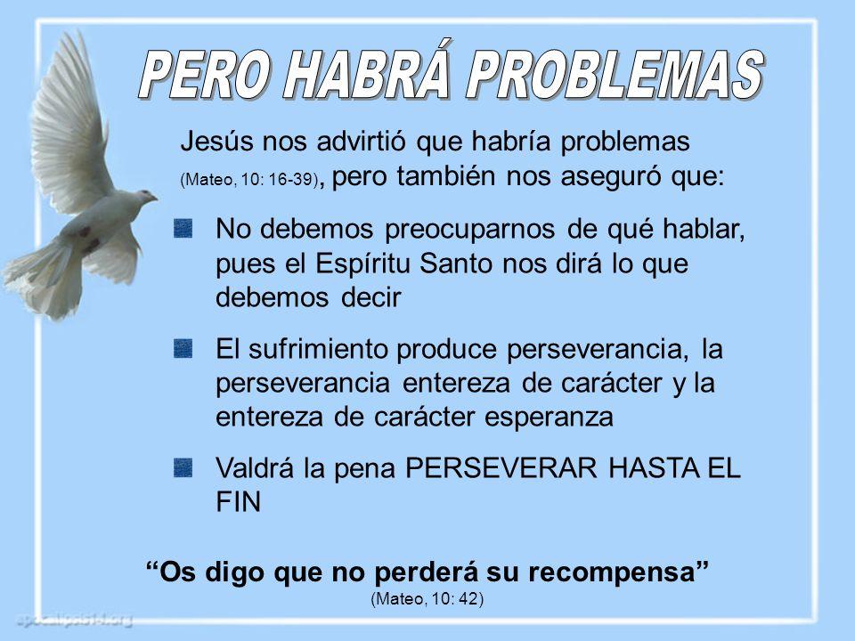Jesús nos advirtió que habría problemas (Mateo, 10: 16-39), pero también nos aseguró que: Os digo que no perderá su recompensa (Mateo, 10: 42) No debe