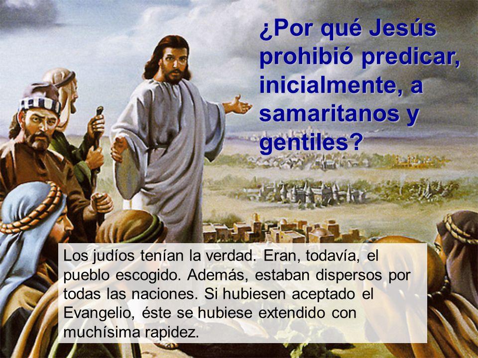 ¿Por qué Jesús prohibió predicar, inicialmente, a samaritanos y gentiles? Los judíos tenían la verdad. Eran, todavía, el pueblo escogido. Además, esta