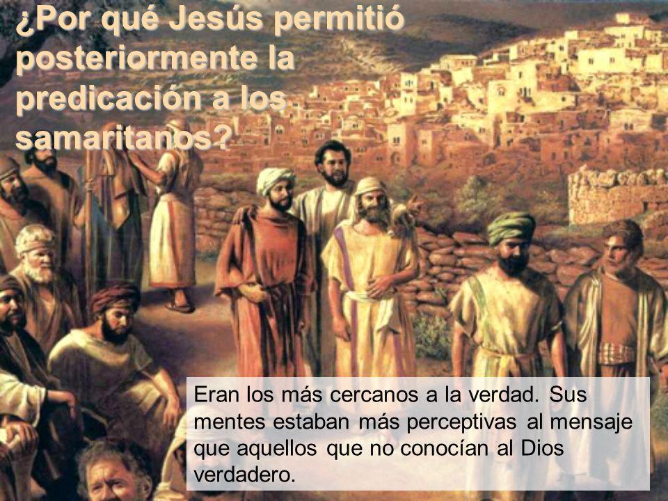 ¿Por qué Jesús permitió posteriormente la predicación a los samaritanos? Eran los más cercanos a la verdad. Sus mentes estaban más perceptivas al mens