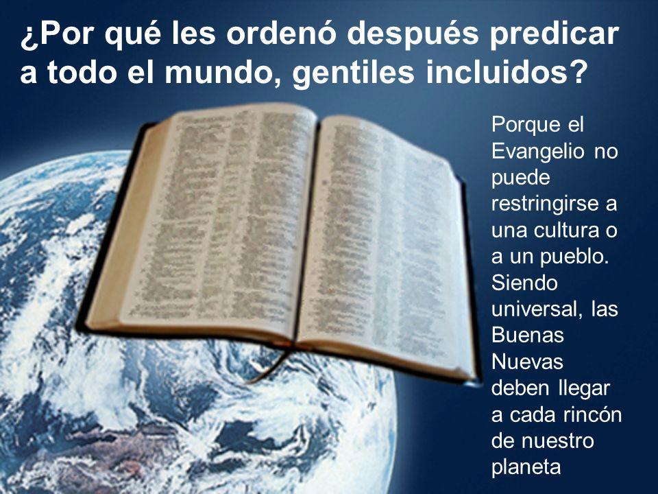 ¿Por qué les ordenó después predicar a todo el mundo, gentiles incluidos? Porque el Evangelio no puede restringirse a una cultura o a un pueblo. Siend
