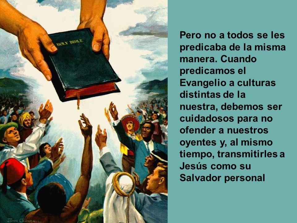Pero no a todos se les predicaba de la misma manera. Cuando predicamos el Evangelio a culturas distintas de la nuestra, debemos ser cuidadosos para no