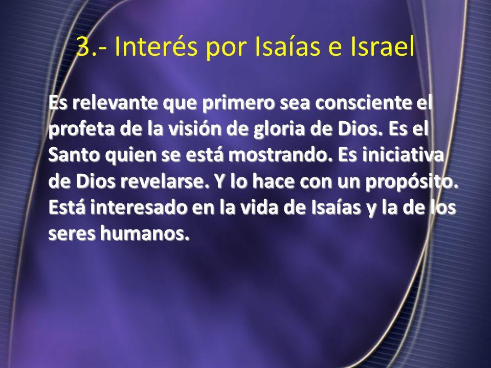 3.- Interés por Isaías e Israel Es relevante que primero sea consciente el profeta de la visión de gloria de Dios. Es el Santo quien se está mostrando