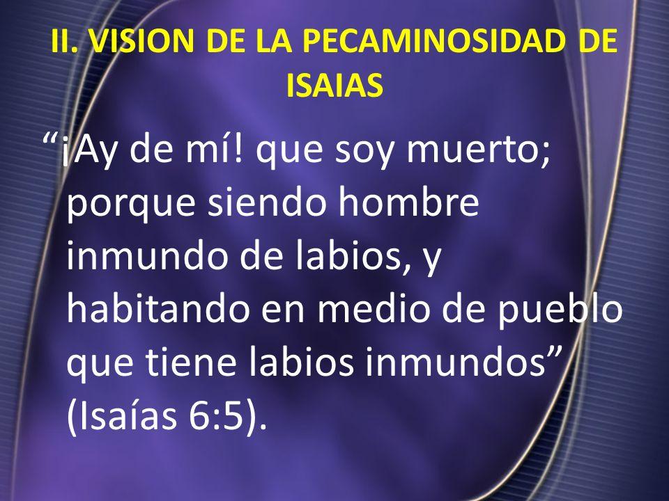 II. VISION DE LA PECAMINOSIDAD DE ISAIAS ¡Ay de mí! que soy muerto; porque siendo hombre inmundo de labios, y habitando en medio de pueblo que tiene l