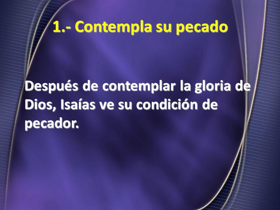 1.- Contempla su pecado Después de contemplar la gloria de Dios, Isaías ve su condición de pecador.