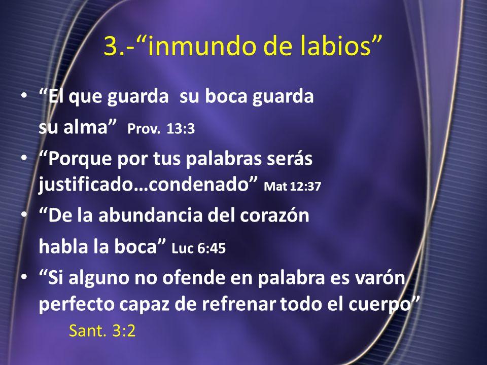3.-inmundo de labios El que guarda su boca guarda su alma Prov. 13:3 Porque por tus palabras serás justificado…condenado Mat 12:37 De la abundancia de