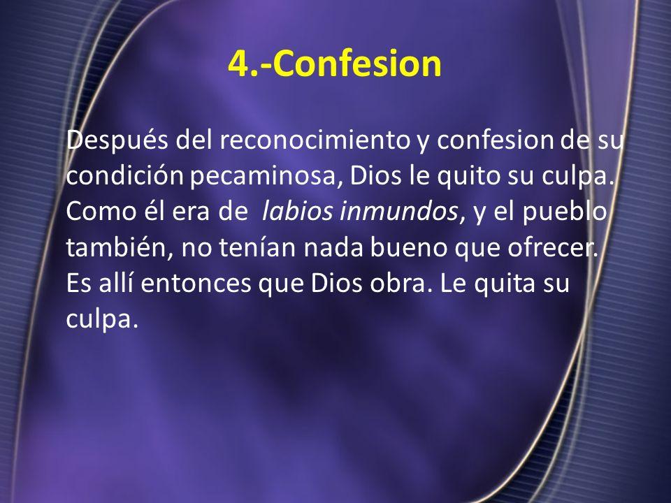 4.-Confesion Después del reconocimiento y confesion de su condición pecaminosa, Dios le quito su culpa. Como él era de labios inmundos, y el pueblo ta