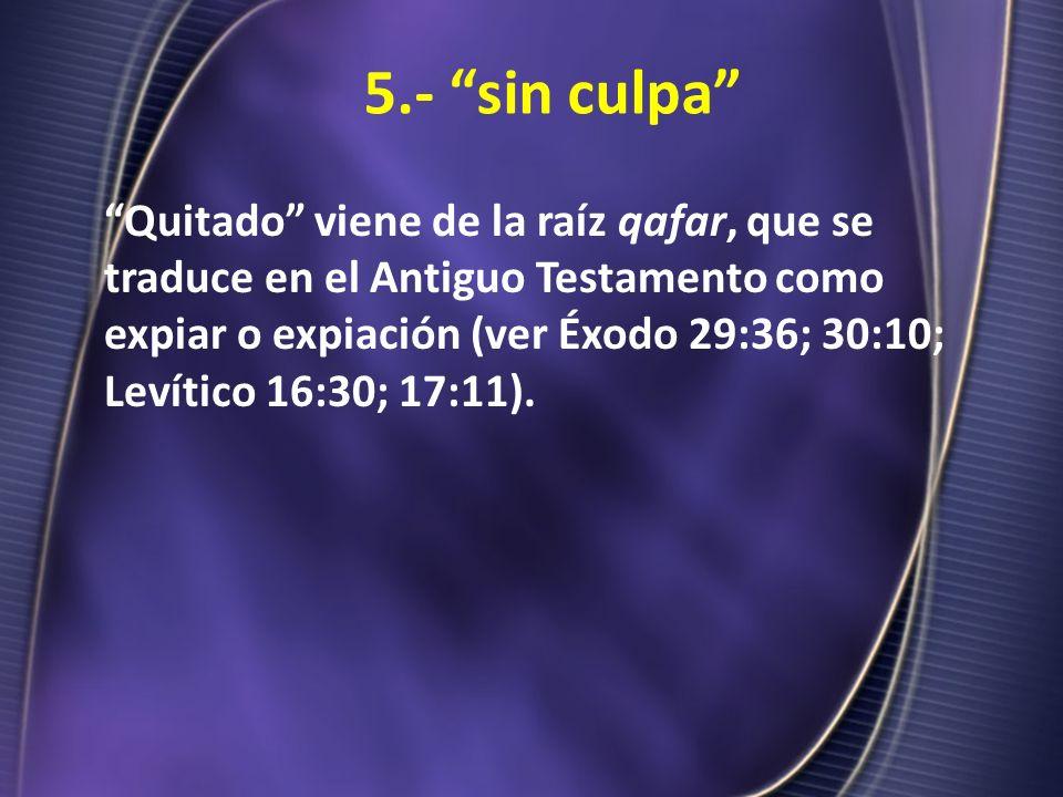 5.- sin culpa Quitado viene de la raíz qafar, que se traduce en el Antiguo Testamento como expiar o expiación (ver Éxodo 29:36; 30:10; Levítico 16:30;