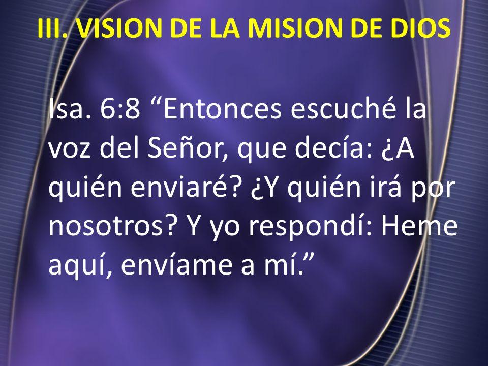 III. VISION DE LA MISION DE DIOS Isa. 6:8 Entonces escuché la voz del Señor, que decía: ¿A quién enviaré? ¿Y quién irá por nosotros? Y yo respondí: He