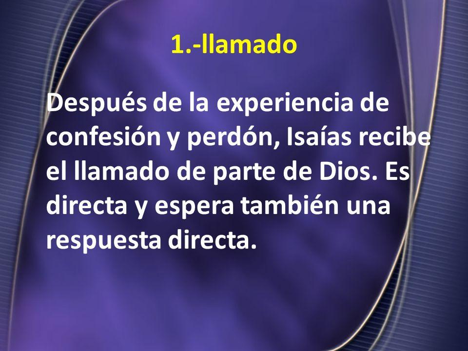 1.-llamado Después de la experiencia de confesión y perdón, Isaías recibe el llamado de parte de Dios. Es directa y espera también una respuesta direc