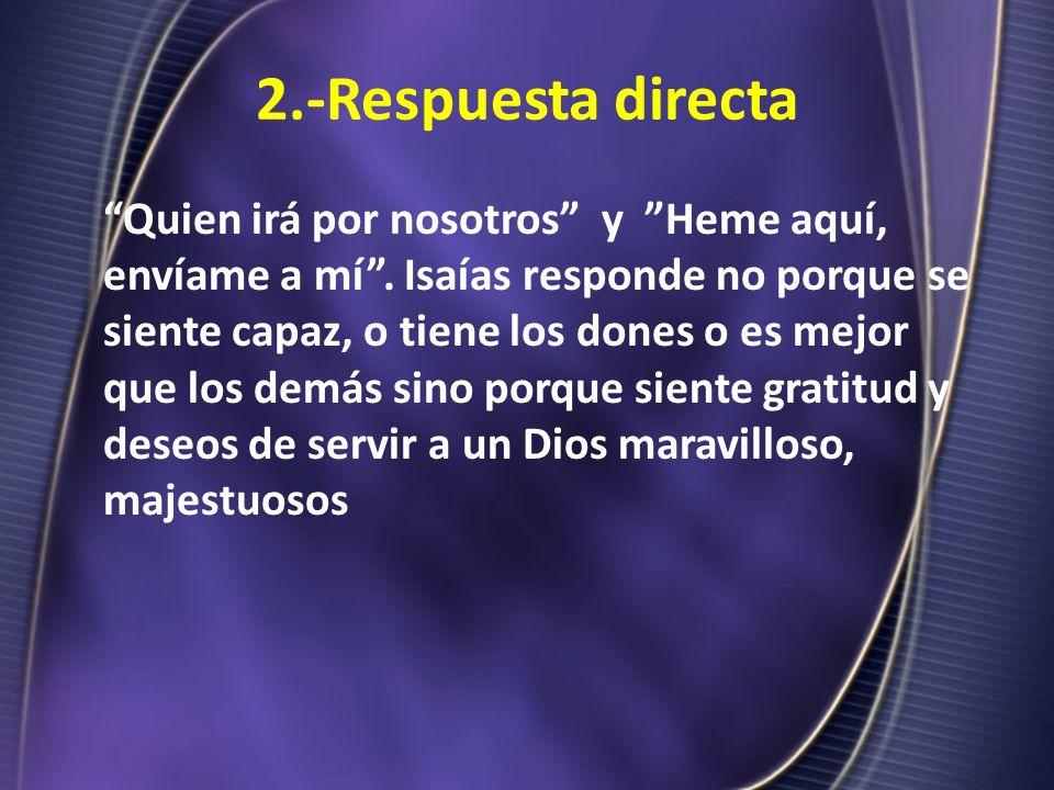 2.-Respuesta directa Quien irá por nosotros y Heme aquí, envíame a mí. Isaías responde no porque se siente capaz, o tiene los dones o es mejor que los