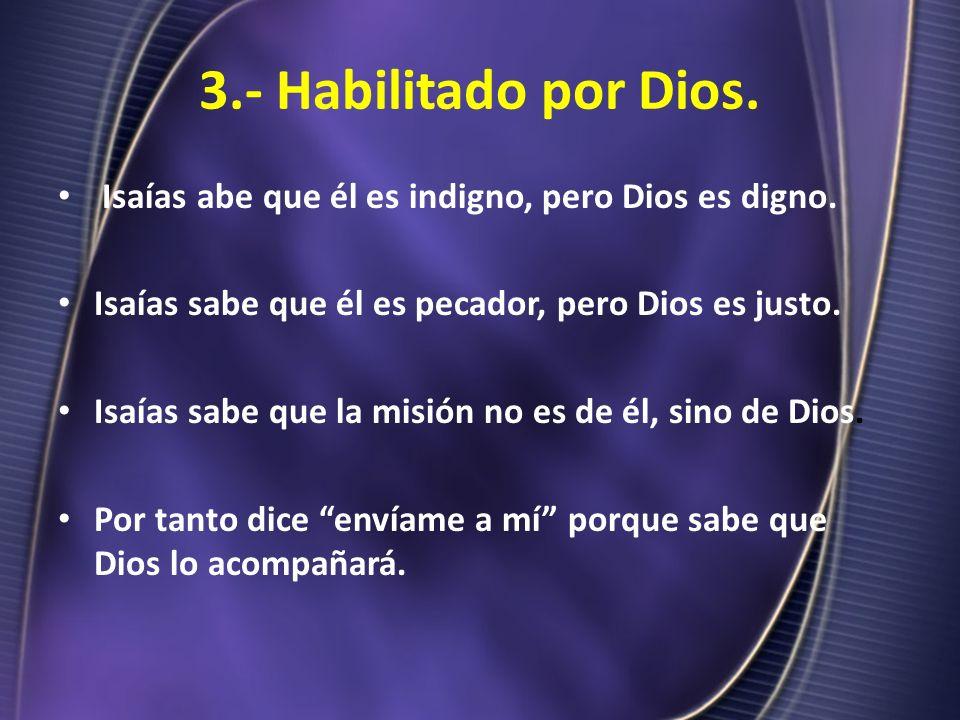 3.- Habilitado por Dios. Isaías abe que él es indigno, pero Dios es digno. Isaías sabe que él es pecador, pero Dios es justo. Isaías sabe que la misió