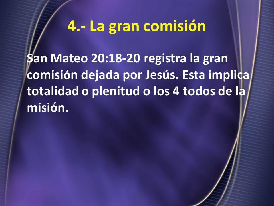 4.- La gran comisión San Mateo 20:18-20 registra la gran comisión dejada por Jesús. Esta implica totalidad o plenitud o los 4 todos de la misión.