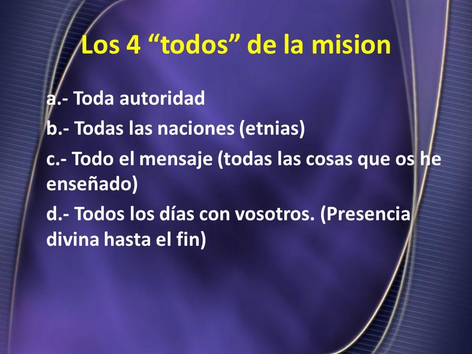 Los 4 todos de la mision a.- Toda autoridad b.- Todas las naciones (etnias) c.- Todo el mensaje (todas las cosas que os he enseñado) d.- Todos los día