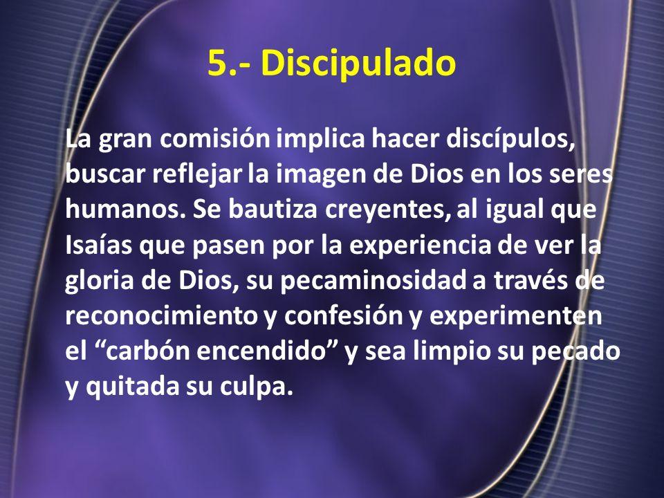 5.- Discipulado La gran comisión implica hacer discípulos, buscar reflejar la imagen de Dios en los seres humanos. Se bautiza creyentes, al igual que