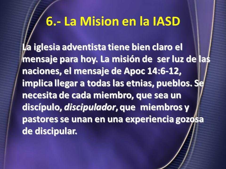 6.- La Mision en la IASD La iglesia adventista tiene bien claro el mensaje para hoy. La misión de ser luz de las naciones, el mensaje de Apoc 14:6-12,