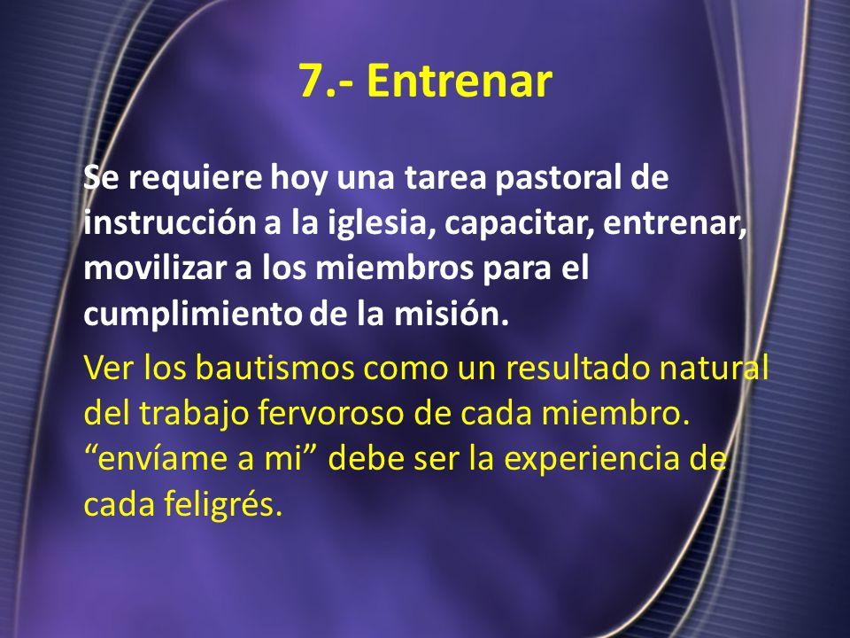 7.- Entrenar Se requiere hoy una tarea pastoral de instrucción a la iglesia, capacitar, entrenar, movilizar a los miembros para el cumplimiento de la