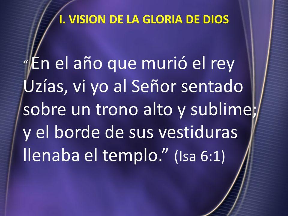 I. VISION DE LA GLORIA DE DIOS En el año que murió el rey Uzías, vi yo al Señor sentado sobre un trono alto y sublime; y el borde de sus vestiduras ll
