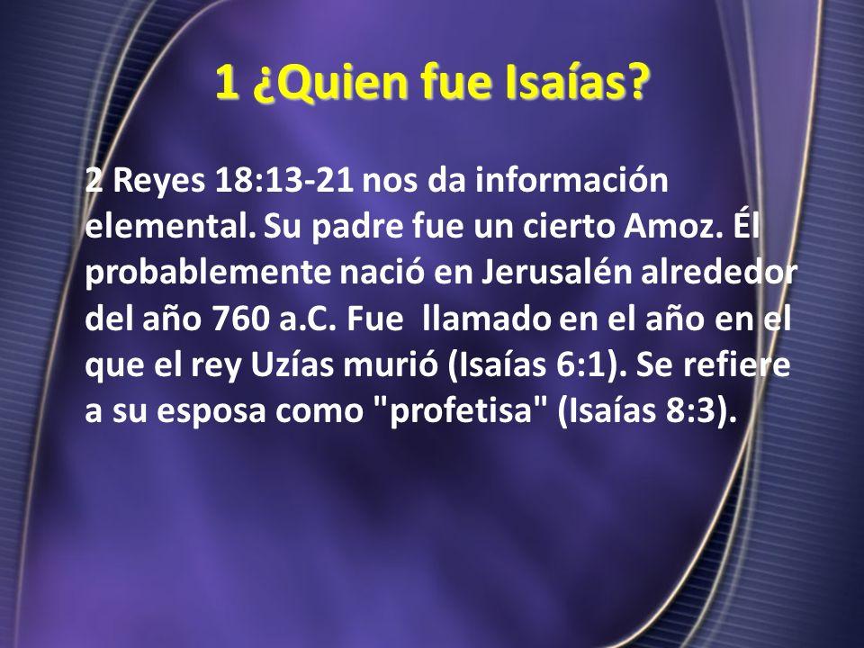 1 ¿Quien fue Isaías? 2 Reyes 18:13-21 nos da información elemental. Su padre fue un cierto Amoz. Él probablemente nació en Jerusalén alrededor del año