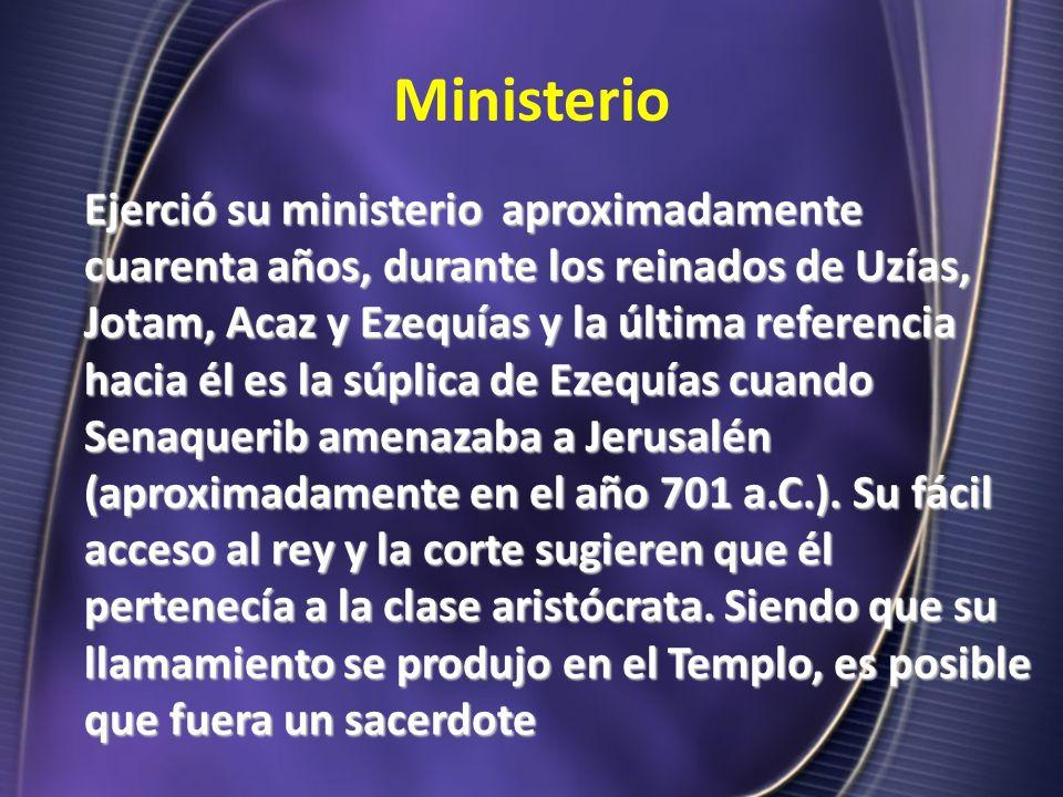 Ministerio Ejerció su ministerio aproximadamente cuarenta años, durante los reinados de Uzías, Jotam, Acaz y Ezequías y la última referencia hacia él