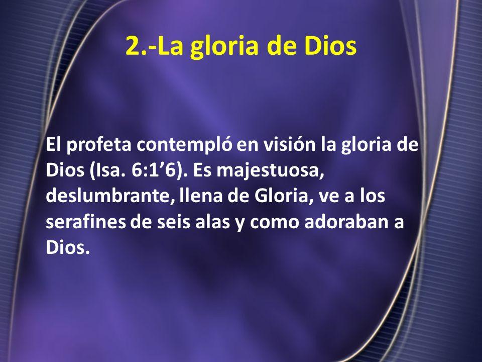 2.-La gloria de Dios El profeta contempló en visión la gloria de Dios (Isa. 6:16). Es majestuosa, deslumbrante, llena de Gloria, ve a los serafines de