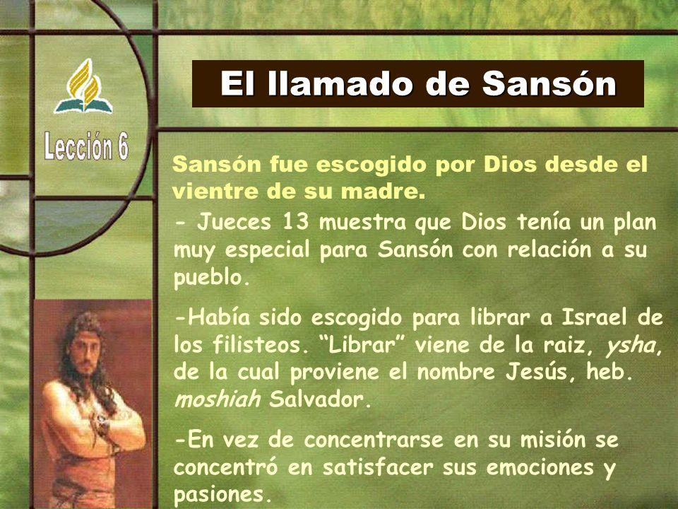 El llamado de Sansón Sansón fue escogido por Dios desde el vientre de su madre.
