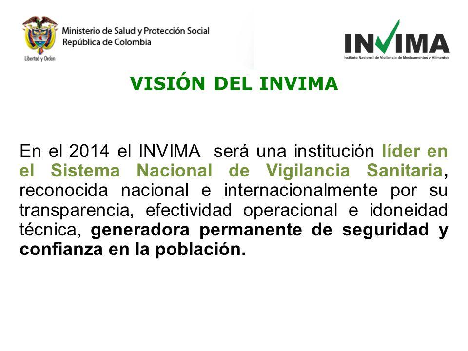 En el 2014 el INVIMA será una institución líder en el Sistema Nacional de Vigilancia Sanitaria, reconocida nacional e internacionalmente por su transparencia, efectividad operacional e idoneidad técnica, generadora permanente de seguridad y confianza en la población.