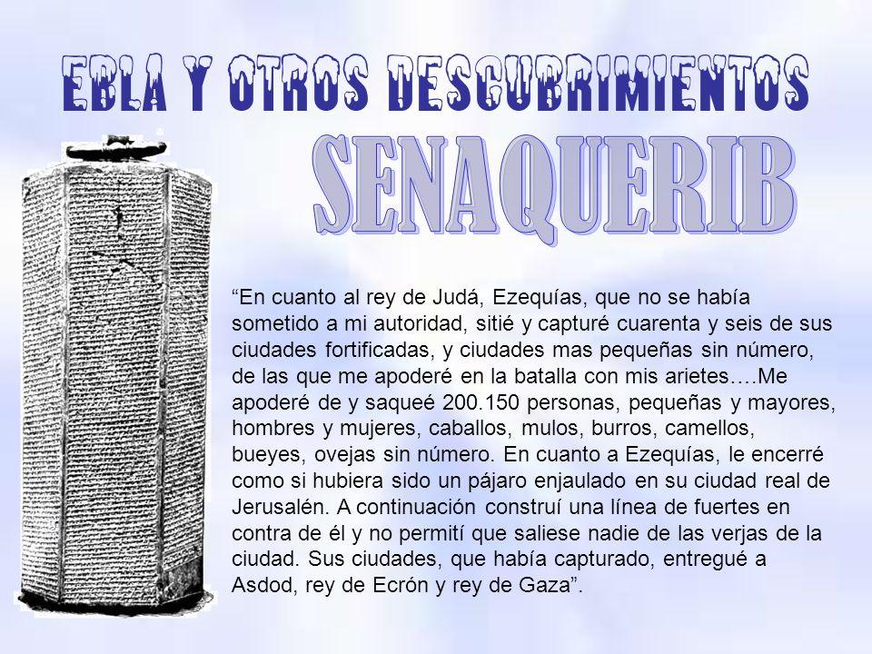 Ebla y otros descubrimientos En cuanto al rey de Judá, Ezequías, que no se había sometido a mi autoridad, sitié y capturé cuarenta y seis de sus ciuda