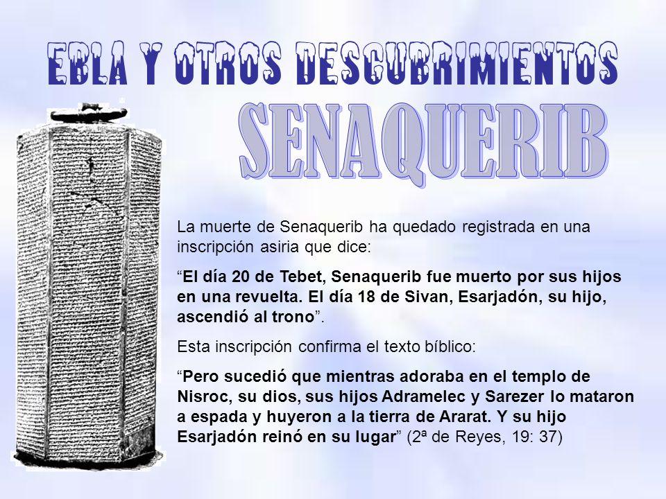 Ebla y otros descubrimientos La muerte de Senaquerib ha quedado registrada en una inscripción asiria que dice: El día 20 de Tebet, Senaquerib fue muer