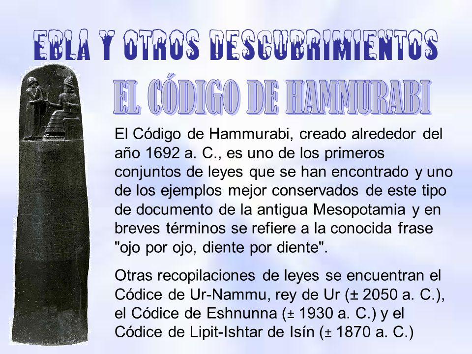 Ebla y otros descubrimientos El Código de Hammurabi, creado alrededor del año 1692 a. C., es uno de los primeros conjuntos de leyes que se han encontr