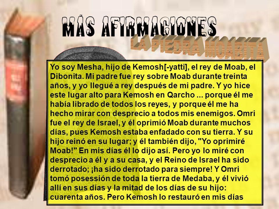 MÁS AFIRMACIONES Yo soy Mesha, hijo de Kemosh[-yatti], el rey de Moab, el Dibonita. Mi padre fue rey sobre Moab durante treinta años, y yo llegué a re