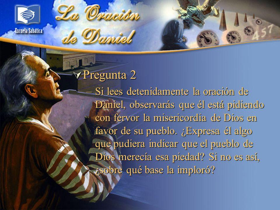 Pregunta 2 Pregunta 2 –Si lees detenidamente la oración de Daniel, observarás que él está pidiendo con fervor la misericordia de Dios en favor de su p
