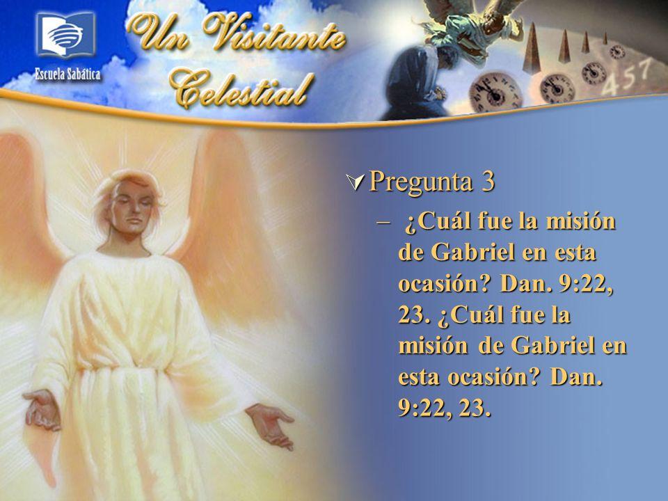 Pregunta 3 Pregunta 3 – ¿Cuál fue la misión de Gabriel en esta ocasión? Dan. 9:22, 23. ¿Cuál fue la misión de Gabriel en esta ocasión? Dan. 9:22, 23.