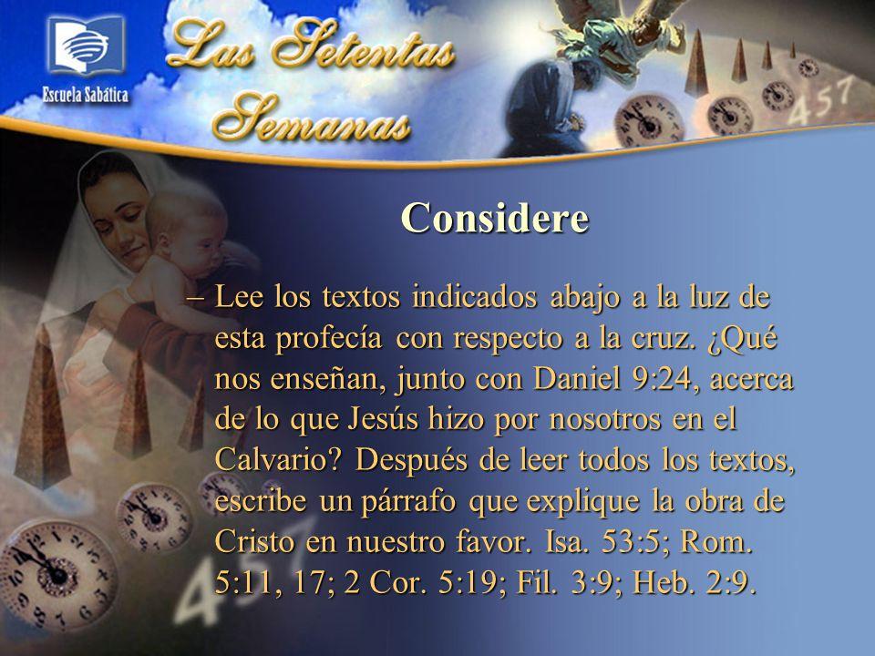 Considere –Lee los textos indicados abajo a la luz de esta profecía con respecto a la cruz. ¿Qué nos enseñan, junto con Daniel 9:24, acerca de lo que