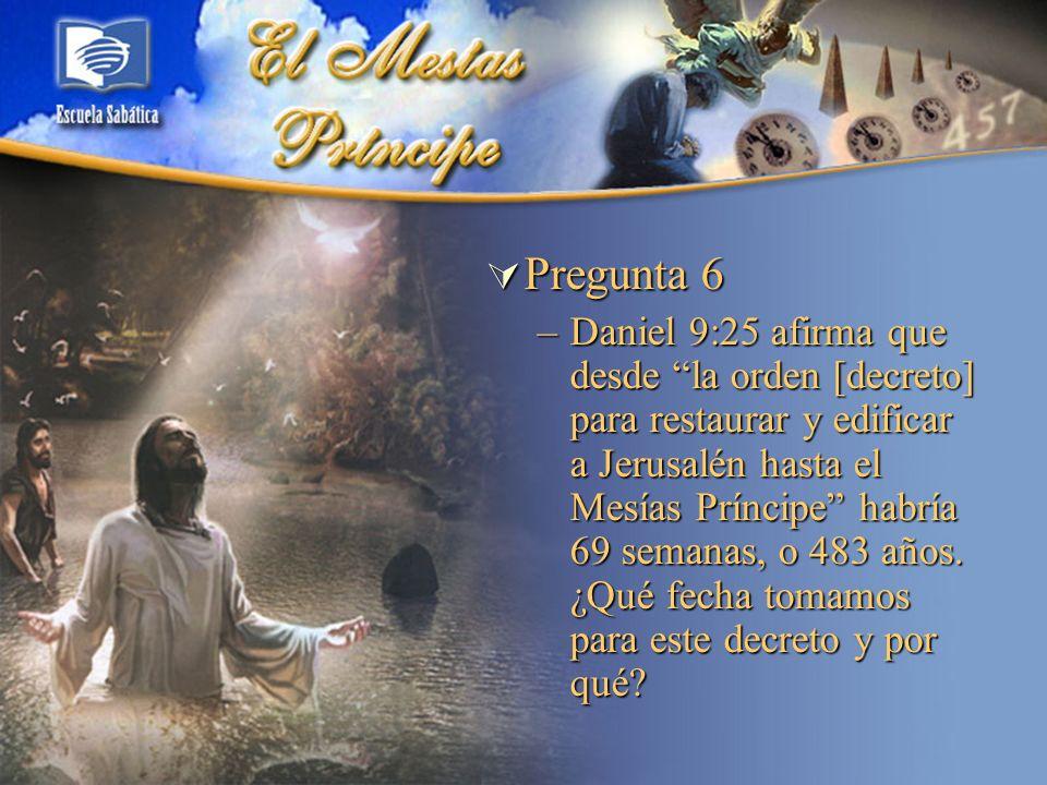 Pregunta 6 Pregunta 6 –Daniel 9:25 afirma que desde la orden [decreto] para restaurar y edificar a Jerusalén hasta el Mesías Príncipe habría 69 semana
