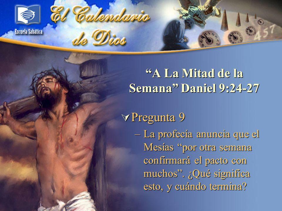 A La Mitad de la Semana Daniel 9:24-27 Pregunta 9 Pregunta 9 –La profecía anuncia que el Mesías por otra semana confirmará el pacto con muchos. ¿Qué s