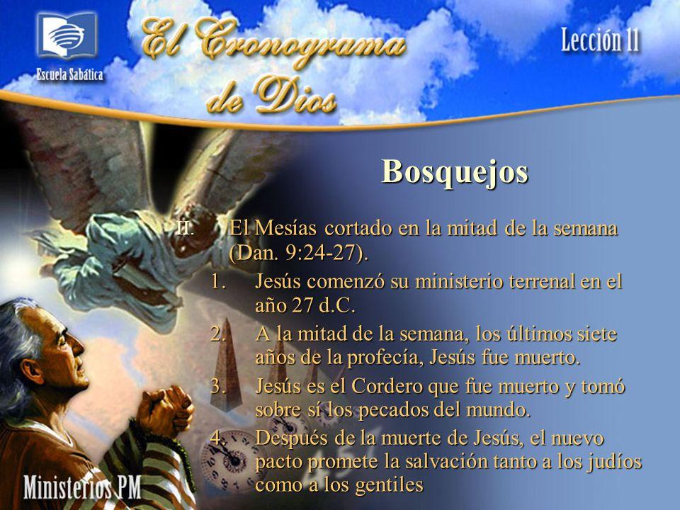Bosquejos II. El Mesías cortado en la mitad de la semana (Dan. 9:24-27). 1.Jesús comenzó su ministerio terrenal en el año 27 d.C. 2.A la mitad de la s