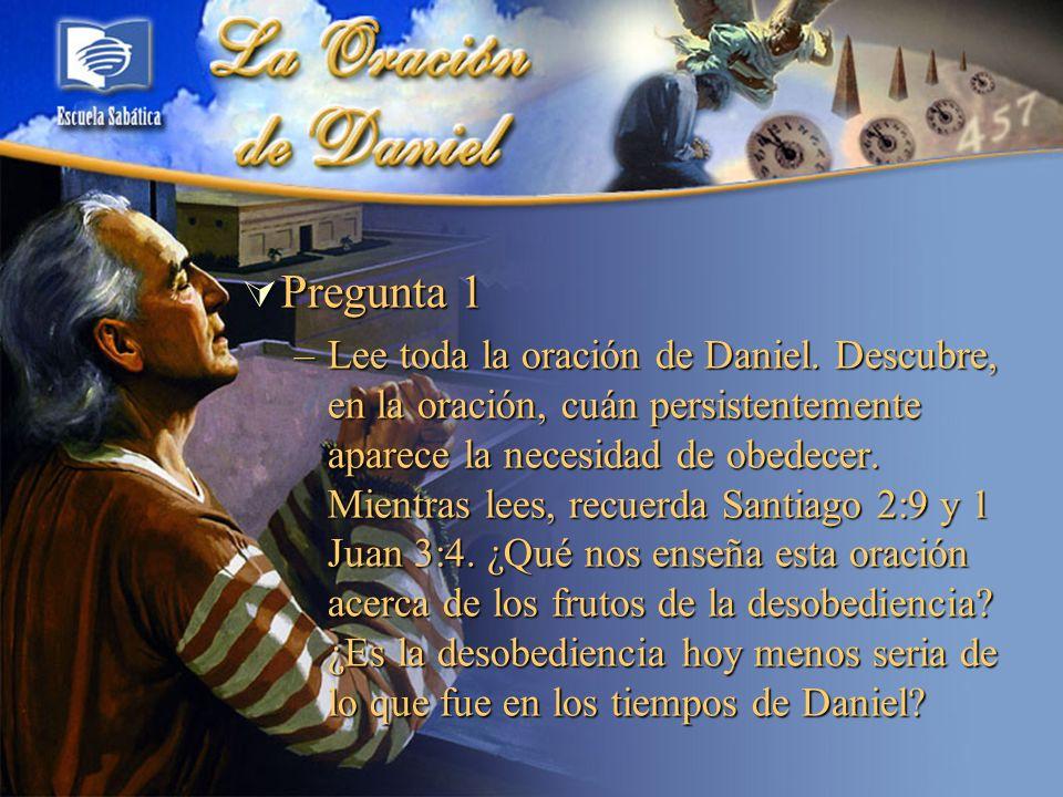 Pregunta 1 Pregunta 1 –Lee toda la oración de Daniel. Descubre, en la oración, cuán persistentemente aparece la necesidad de obedecer. Mientras lees,